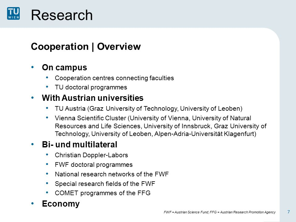Research Cooperation | Overview On campus Cooperation centres connecting faculties TU doctoral programmes With Austrian universities TU Austria (Graz University of Technology, University of Leoben) Vienna Scientific Cluster (University of Vienna, University of Natural Resources and Life Sciences, University of Innsbruck, Graz University of Technology, University of Leoben, Alpen-Adria-Universität Klagenfurt) Bi- und multilateral Christian Doppler-Labors FWF doctoral programmes National research networks of the FWF Special research fields of the FWF COMET programmes of the FFG Economy 7 FWF = Austrian Science Fund; FFG = Austrian Research Promotion Agency