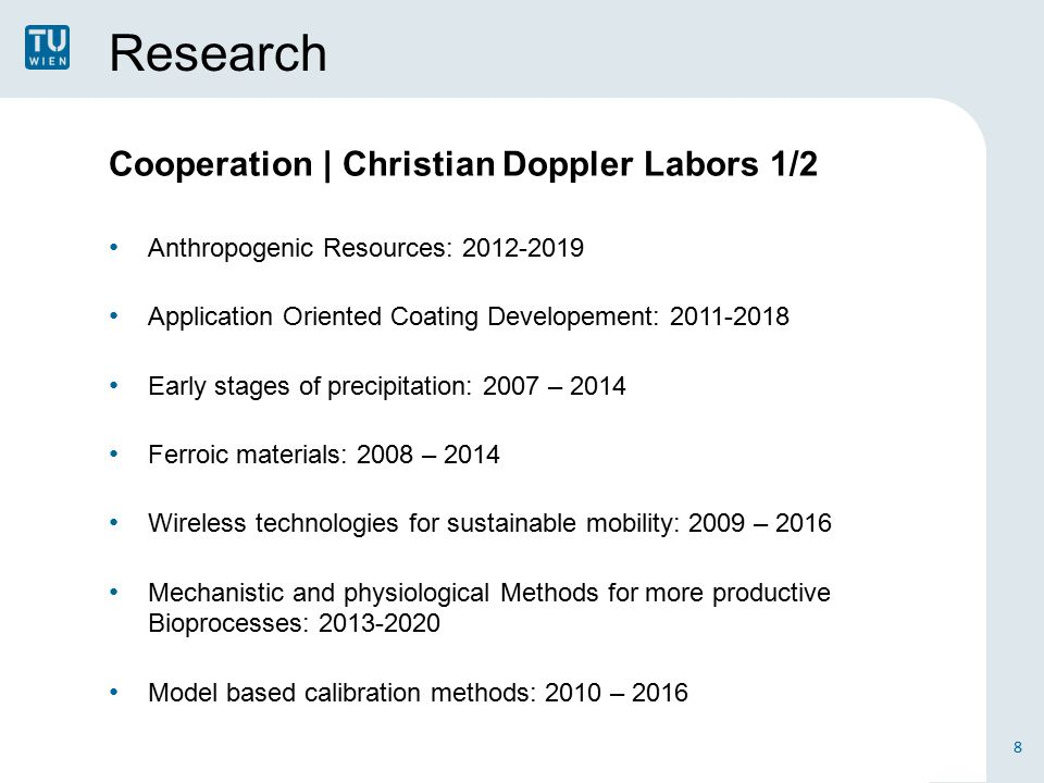 Research Cooperation | Christian Doppler Labors 1/2 Anthropogenic Resources: 2012-2019 Application Oriented Coating Developement: 2011-2018 Early stages of precipitation: 2007 – 2014 Ferroic materials: 2008 – 2014 Wireless technologies for sustainable mobility: 2009 – 2016 Mechanistic and physiological Methods for more productive Bioprocesses: 2013-2020 Model based calibration methods: 2010 – 2016 8
