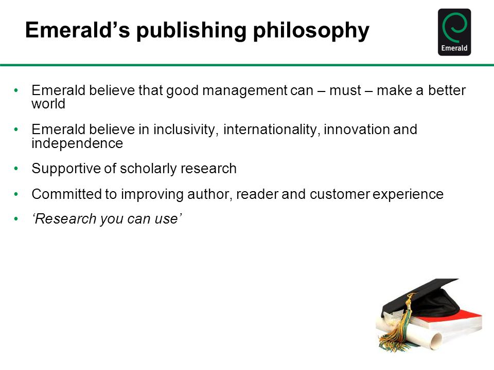 Emerald's publishing philosophy Emerald believe that good management can – must – make a better world Emerald believe in inclusivity, internationality, innovation and independence Supportive of scholarly research Committed to improving author, reader and customer experience 'Research you can use'