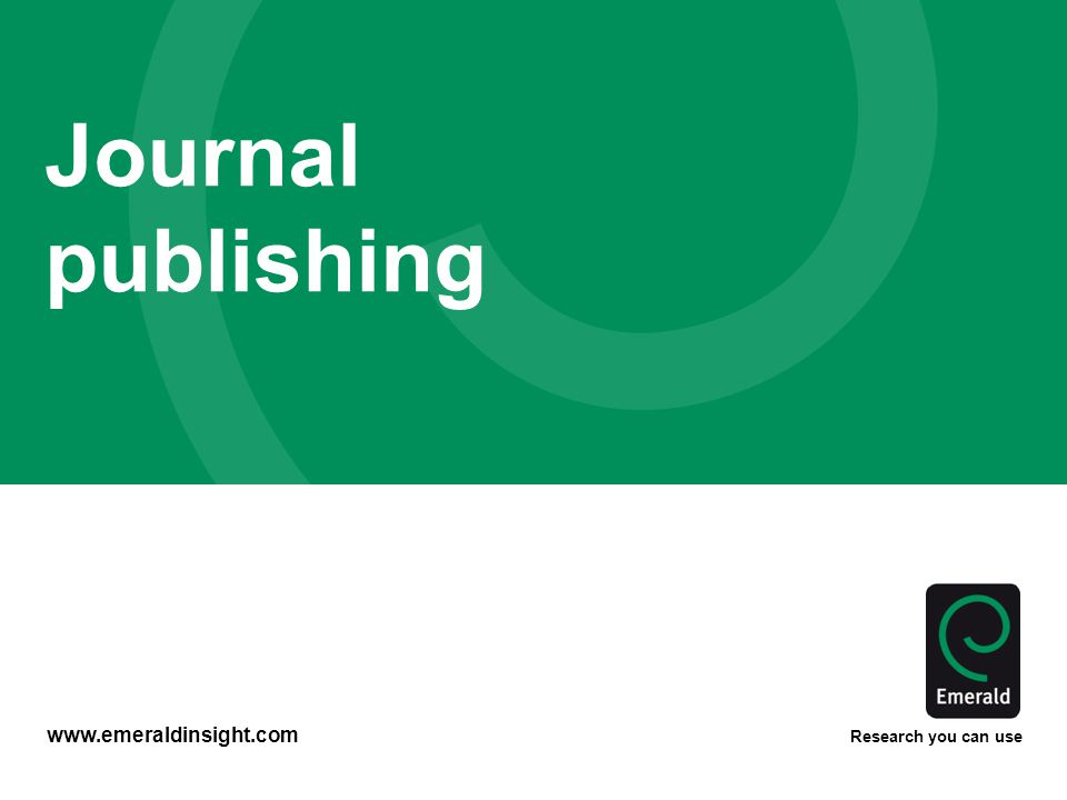 www.emeraldinsight.com Research you can use Journal publishing