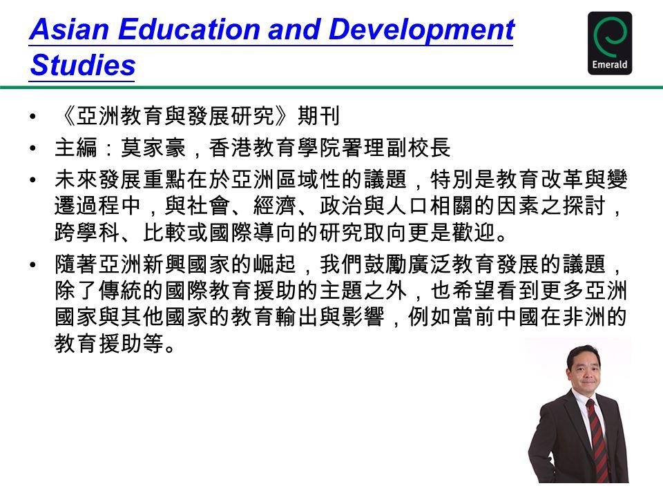 Asian Education and Development Studies 《亞洲教育與發展研究》期刊 主編:莫家豪,香港教育學院署理副校長 未來發展重點在於亞洲區域性的議題,特別是教育改革與變 遷過程中,與社會、經濟、政治與人口相關的因素之探討, 跨學科、比較或國際導向的研究取向更是歡迎。 隨著亞洲新興國家的崛起,我們鼓勵廣泛教育發展的議題, 除了傳統的國際教育援助的主題之外,也希望看到更多亞洲 國家與其他國家的教育輸出與影響,例如當前中國在非洲的 教育援助等。