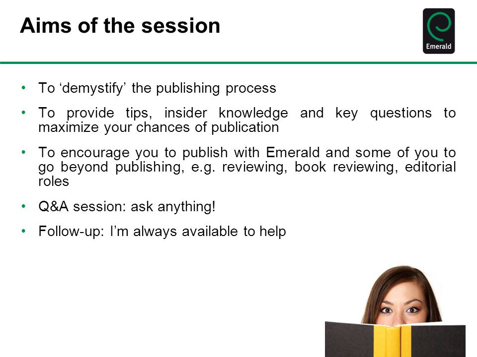 Aims of the session To 'demystify' the publishing process To provide tips, insider knowledge and key questions to maximize your chances of publication To encourage you to publish with Emerald and some of you to go beyond publishing, e.g.