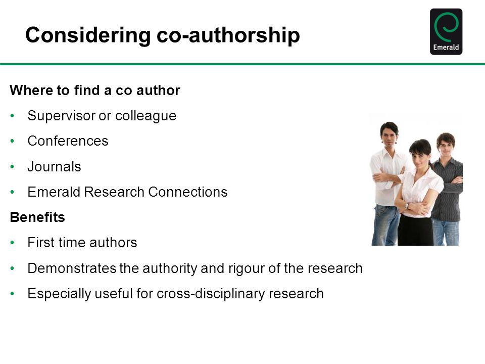Considering co-authorship Where to find a co author Supervisor or colleague Conferences Journals Emerald Research Connections Benefits First time authors Demonstrates the authority and rigour of the research Especially useful for cross-disciplinary research