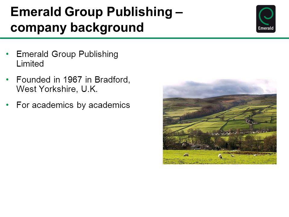 Emerald Group Publishing – company background Emerald Group Publishing Limited Founded in 1967 in Bradford, West Yorkshire, U.K.