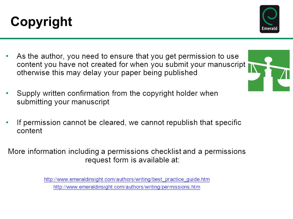 Copyright As the author, you need to ensure that you get permission to use content you have not created for when you submit your manuscript otherwise this may delay your paper being published Supply written confirmation from the copyright holder when submitting your manuscript If permission cannot be cleared, we cannot republish that specific content More information including a permissions checklist and a permissions request form is available at: http://www.emeraldinsight.com/authors/writing/best_practice_guide.htm http://www.emeraldinsight.com/authors/writing/permissions.htm