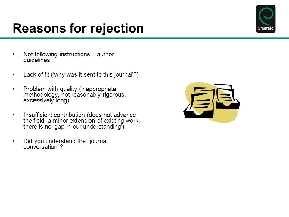 Reasons for rejection Not following instructions – author guidelines Lack of fit ('why was it sent to this journal' ) Problem with quality (inappropriate methodology, not reasonably rigorous, excessively long) Insufficient contribution (does not advance the field, a minor extension of existing work, there is no 'gap in our understanding') Did you understand the journal conversation