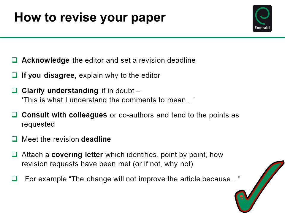 How to revise your paper  Acknowledge the editor and set a revision deadline  If you disagree, explain why to the editor  Clarify understanding if in doubt – 'This is what I understand the comments to mean…'  Consult with colleagues or co-authors and tend to the points as requested  Meet the revision deadline  Attach a covering letter which identifies, point by point, how revision requests have been met (or if not, why not)  For example The change will not improve the article because…