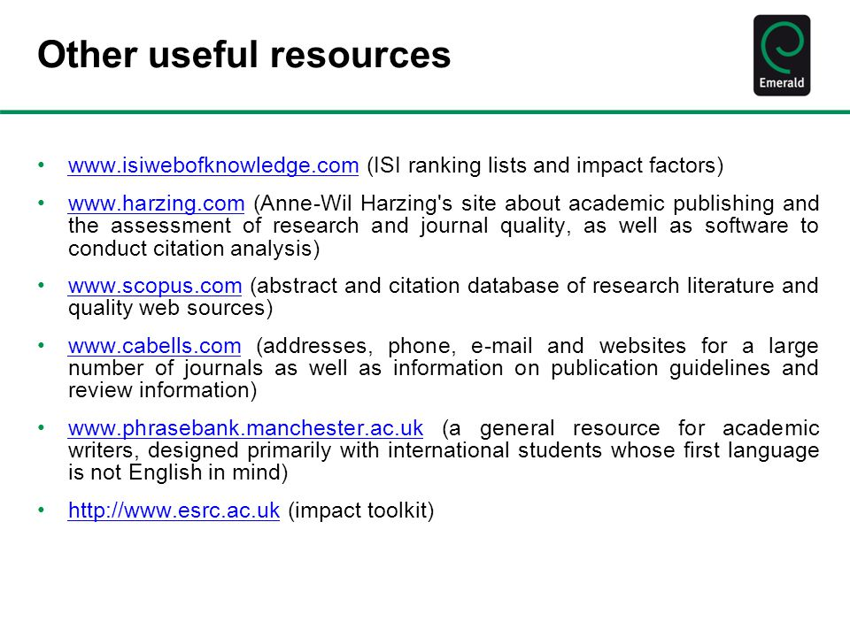 Other useful resources www.isiwebofknowledge.com (ISI ranking lists and impact factors)www.isiwebofknowledge.com www.harzing.com (Anne-Wil Harzing s site about academic publishing and the assessment of research and journal quality, as well as software to conduct citation analysis)www.harzing.com www.scopus.com (abstract and citation database of research literature and quality web sources)www.scopus.com www.cabells.com (addresses, phone, e-mail and websites for a large number of journals as well as information on publication guidelines and review information)www.cabells.com www.phrasebank.manchester.ac.uk (a general resource for academic writers, designed primarily with international students whose first language is not English in mind)www.phrasebank.manchester.ac.uk http://www.esrc.ac.uk (impact toolkit)http://www.esrc.ac.uk