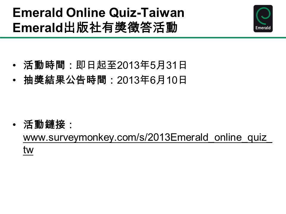 Emerald Online Quiz-Taiwan Emerald 出版社有獎徵答活動 活動時間:即日起至 2013 年 5 月 31 日 抽獎結果公告時間: 2013 年 6 月 10 日 活動鏈接: www.surveymonkey.com/s/2013Emerald_online_quiz_ tw