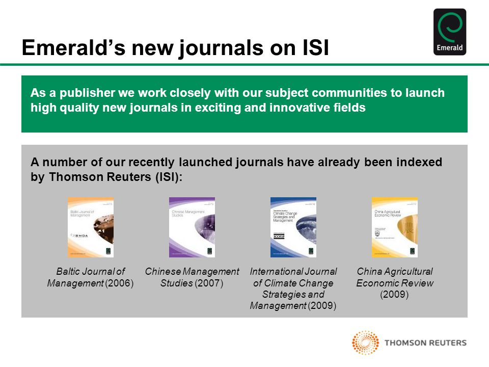 Emerald's new journals on ISI As a publisher we work closely with our subject communities to launch high quality new journals in exciting and innovative fields A number of our recently launched journals have already been indexed by Thomson Reuters (ISI): Baltic Journal of Management (2006) Chinese Management Studies (2007) International Journal of Climate Change Strategies and Management (2009) China Agricultural Economic Review (2009)