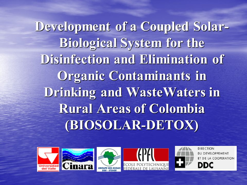 Development of a Coupled Solar- Biological System for the Disinfection and Elimination of Organic Contaminants in Drinking and WasteWaters in Rural Areas of Colombia (BIOSOLAR-DETOX)