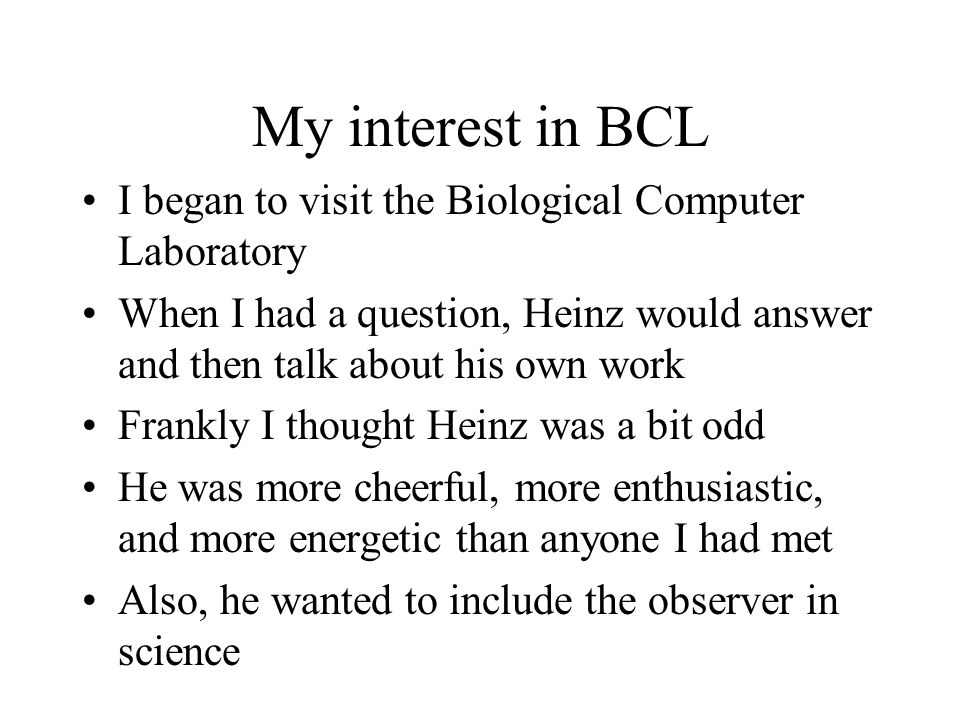 My interest in BCL I began to visit the Biological Computer Laboratory When I had a question, Heinz would answer and then talk about his own work Fran