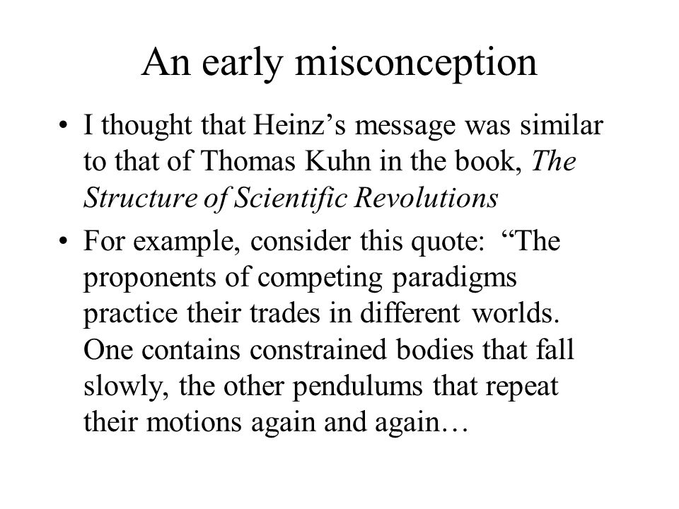 An early misconception I thought that Heinz's message was similar to that of Thomas Kuhn in the book, The Structure of Scientific Revolutions For exam