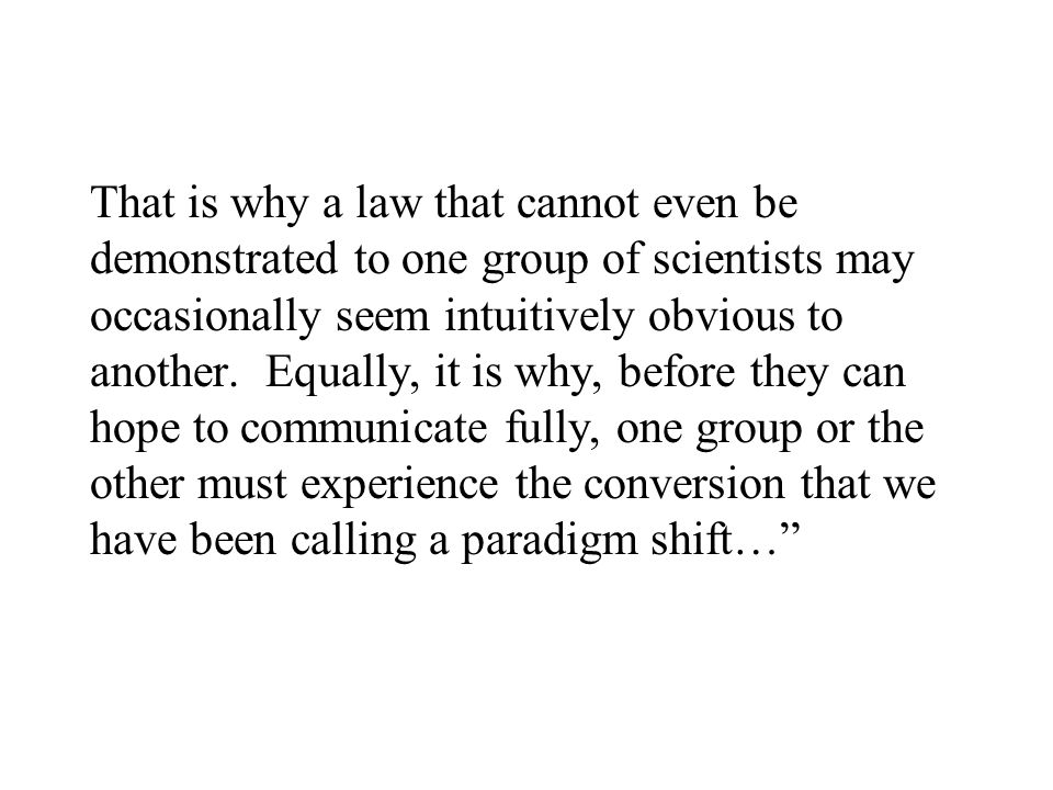 That is why a law that cannot even be demonstrated to one group of scientists may occasionally seem intuitively obvious to another. Equally, it is why