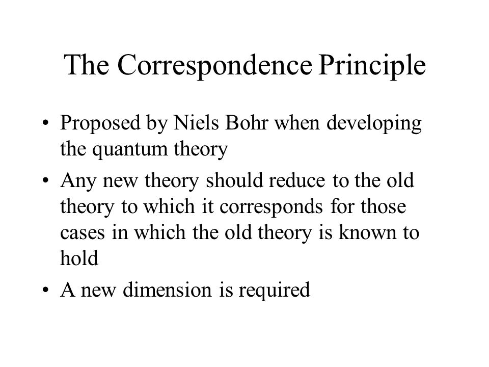 The Correspondence Principle Proposed by Niels Bohr when developing the quantum theory Any new theory should reduce to the old theory to which it corr