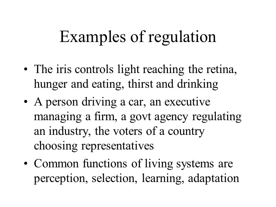 Examples of regulation The iris controls light reaching the retina, hunger and eating, thirst and drinking A person driving a car, an executive managi