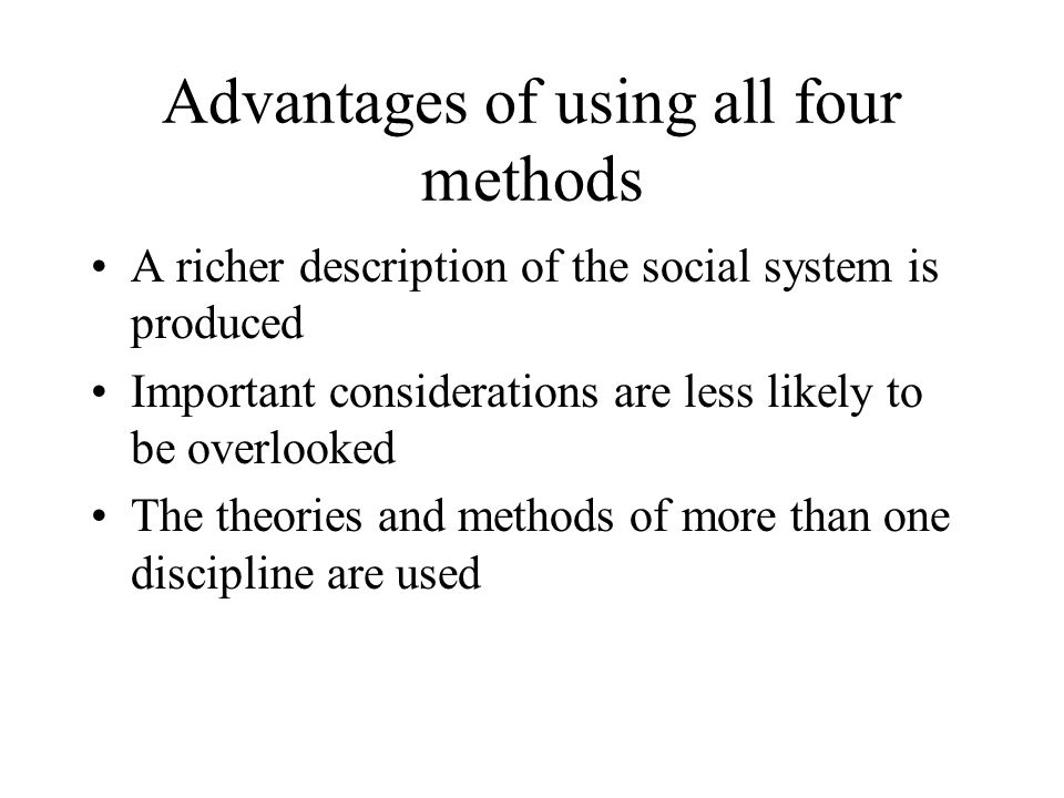 Advantages of using all four methods A richer description of the social system is produced Important considerations are less likely to be overlooked T
