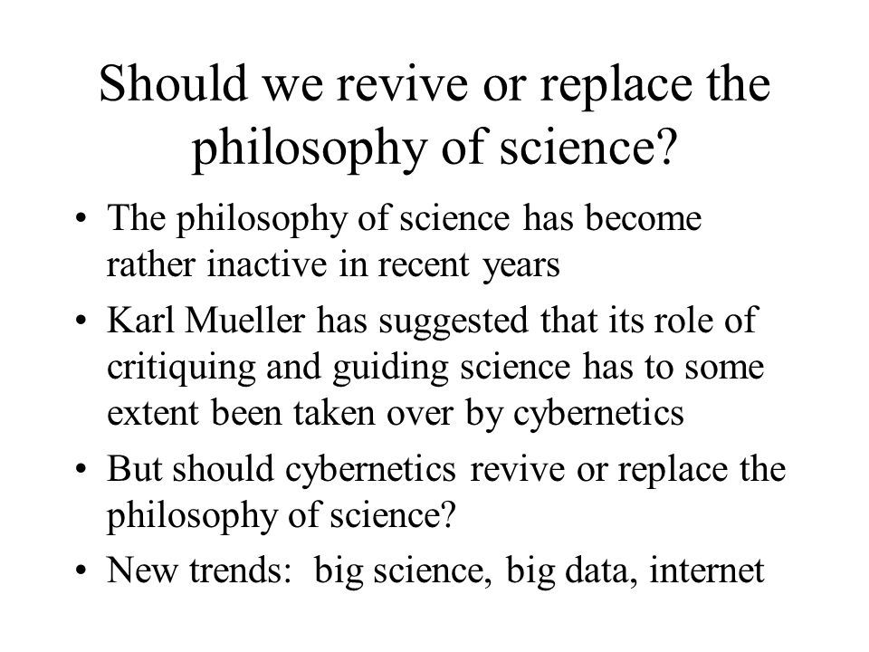 Should we revive or replace the philosophy of science? The philosophy of science has become rather inactive in recent years Karl Mueller has suggested