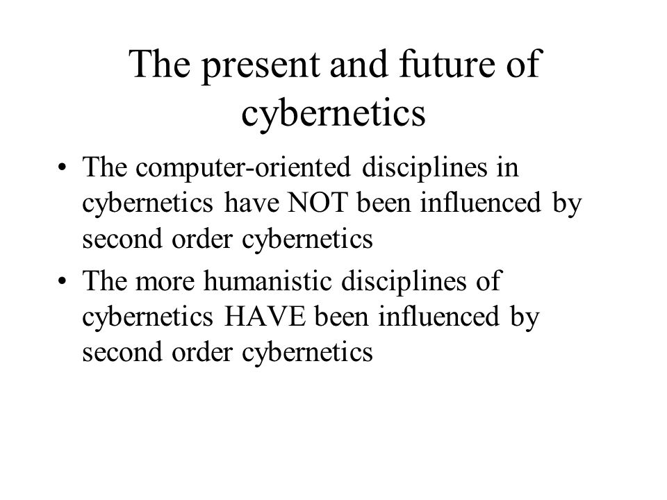 The present and future of cybernetics The computer-oriented disciplines in cybernetics have NOT been influenced by second order cybernetics The more h