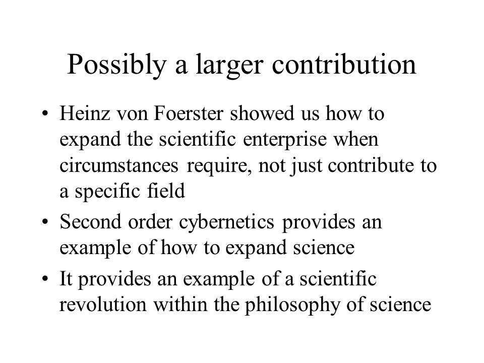 Possibly a larger contribution Heinz von Foerster showed us how to expand the scientific enterprise when circumstances require, not just contribute to