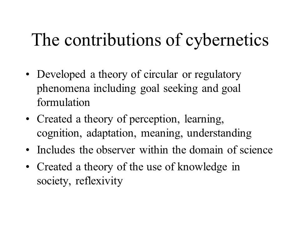 The contributions of cybernetics Developed a theory of circular or regulatory phenomena including goal seeking and goal formulation Created a theory o