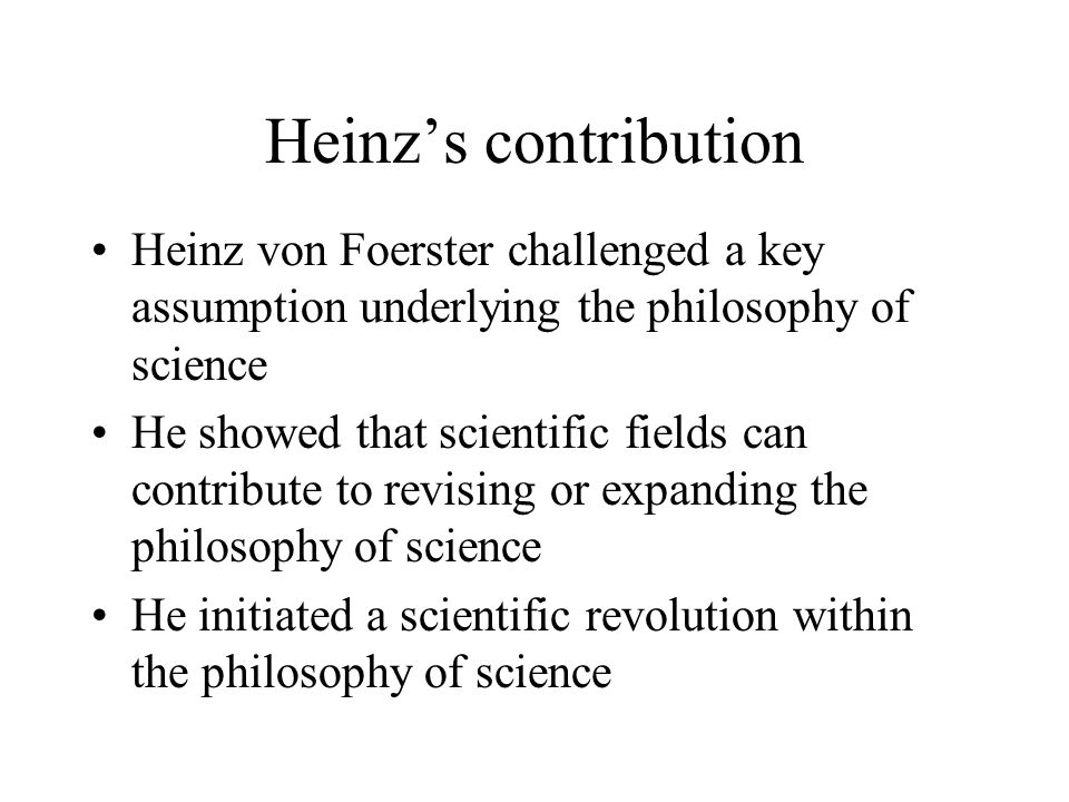 Heinz's contribution Heinz von Foerster challenged a key assumption underlying the philosophy of science He showed that scientific fields can contribu