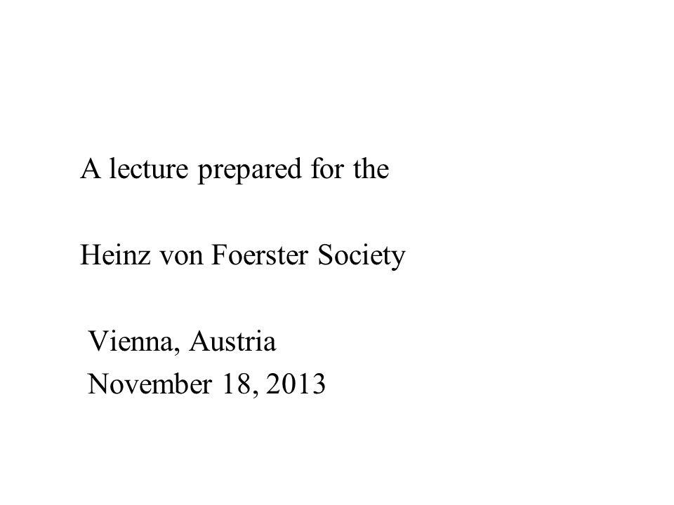 A lecture prepared for the Heinz von Foerster Society Vienna, Austria November 18, 2013