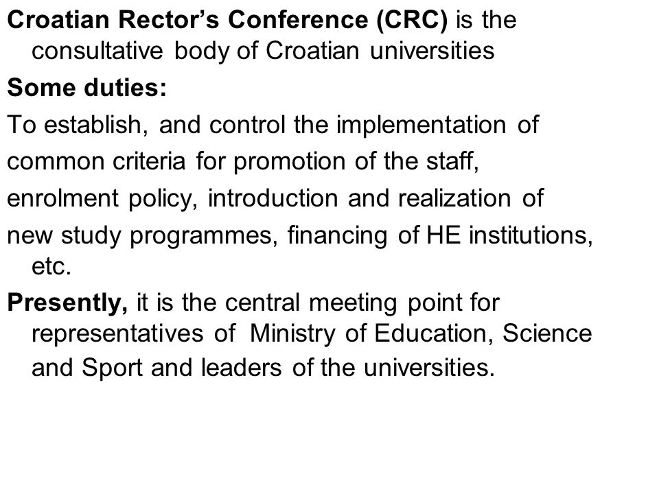 Croatian Rector's Conference (CRC) is the consultative body of Croatian universities Some duties: To establish, and control the implementation of common criteria for promotion of the staff, enrolment policy, introduction and realization of new study programmes, financing of HE institutions, etc.