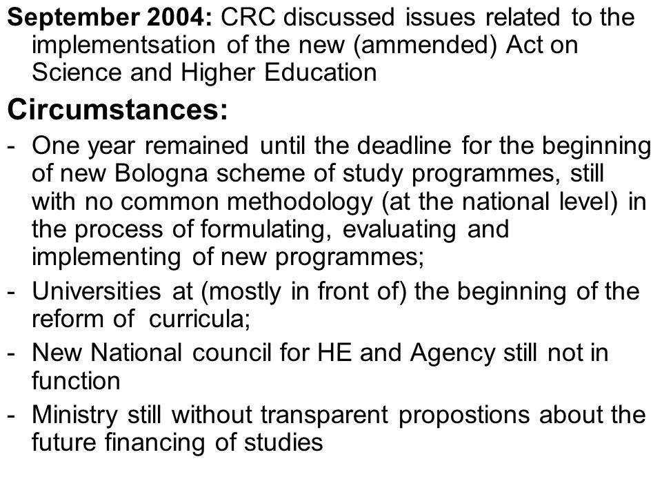 September 2004: CRC discussed issues related to the implementsation of the new (ammended) Act on Science and Higher Education Circumstances: -One year remained until the deadline for the beginning of new Bologna scheme of study programmes, still with no common methodology (at the national level) in the process of formulating, evaluating and implementing of new programmes; -Universities at (mostly in front of) the beginning of the reform of curricula; -New National council for HE and Agency still not in function -Ministry still without transparent propostions about the future financing of studies