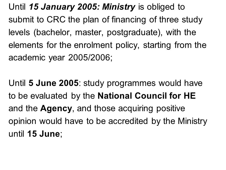 Until 15 January 2005: Ministry is obliged to submit to CRC the plan of financing of three study levels (bachelor, master, postgraduate), with the elements for the enrolment policy, starting from the academic year 2005/2006; Until 5 June 2005: study programmes would have to be evaluated by the National Council for HE and the Agency, and those acquiring positive opinion would have to be accredited by the Ministry until 15 June;