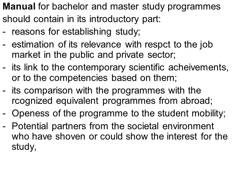 Manual for bachelor and master study programmes should contain in its introductory part: -reasons for establishing study; -estimation of its relevance with respct to the job market in the public and private sector; -its link to the contemporary scientific acheivements, or to the competencies based on them; -its comparison with the programmes with the rcognized equivalent programmes from abroad; -Openess of the programme to the student mobility; -Potential partners from the societal environment who have shoven or could show the interest for the study,