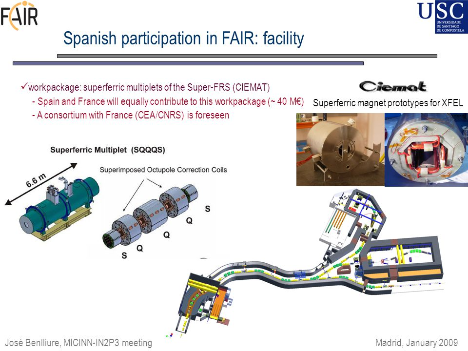 Spanish participation in FAIR: facility workpackage: superferric multiplets of the Super-FRS (CIEMAT) - Spain and France will equally contribute to this workpackage (~ 40 M€) - A consortium with France (CEA/CNRS) is foreseen Superferric magnet prototypes for XFEL José Benlliure, MICINN-IN2P3 meeting Madrid, January 2009