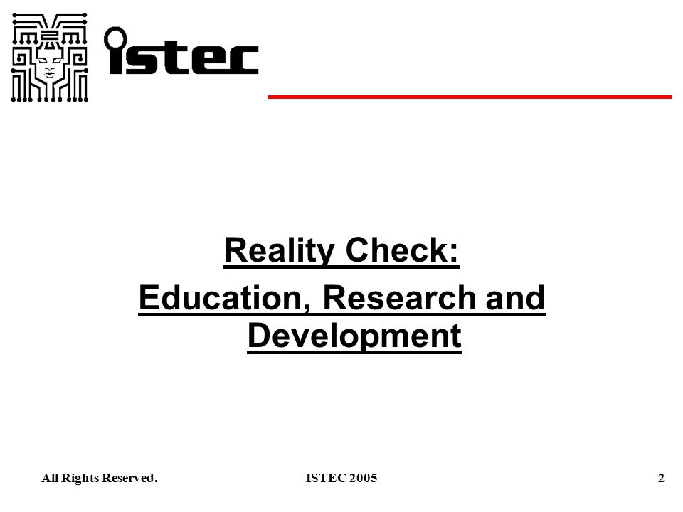 2ISTEC 2005All Rights Reserved. Reality Check: Education, Research and Development