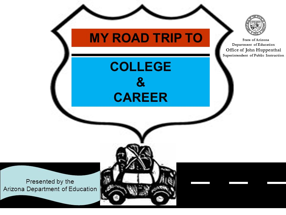 1 Presented by the Arizona Department of Education MY ROAD TRIP TO COLLEGE & CAREER State of Arizona Department of Education Office of John Huppenthal Superintendent of Public Instruction