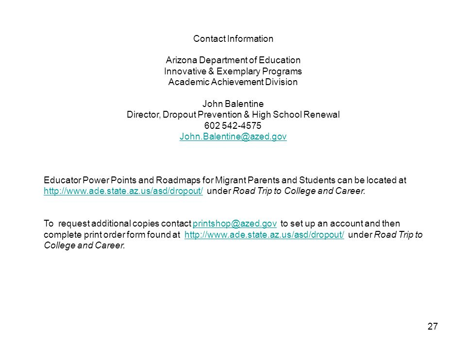Contact Information Arizona Department of Education Innovative & Exemplary Programs Academic Achievement Division John Balentine Director, Dropout Prevention & High School Renewal 602 542-4575 John.Balentine@azed.gov Educator Power Points and Roadmaps for Migrant Parents and Students can be located at http://www.ade.state.az.us/asd/dropout/ under Road Trip to College and Career.