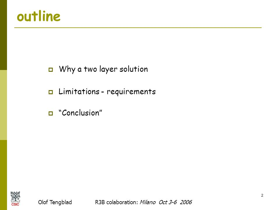Olof Tengblad R3B colaboration: Milano Oct 3-6 2006 2 outline  Why a two layer solution  Limitations - requirements  Conclusion