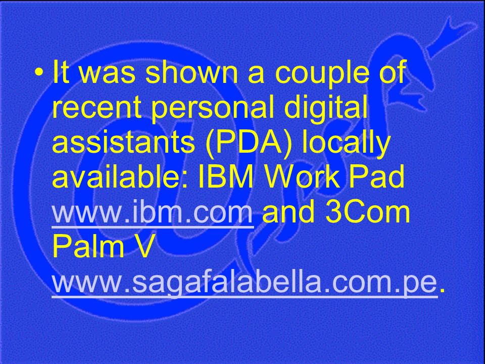 It was shown a couple of recent personal digital assistants (PDA) locally available: IBM Work Pad www.ibm.com and 3Com Palm V www.sagafalabella.com.pe.