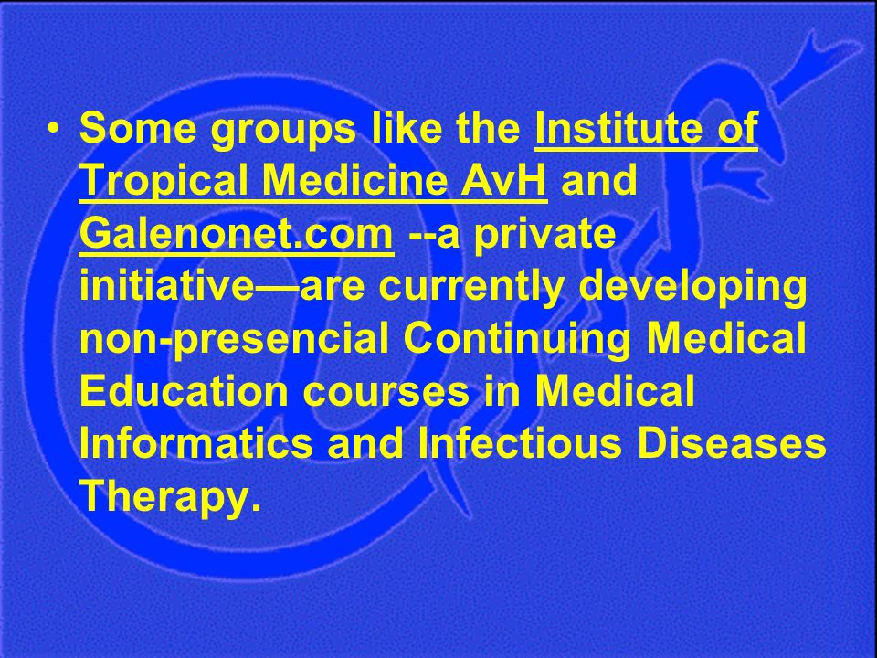 Some groups like the Institute of Tropical Medicine AvH and Galenonet.com --a private initiative—are currently developing non-presencial Continuing Medical Education courses in Medical Informatics and Infectious Diseases Therapy.
