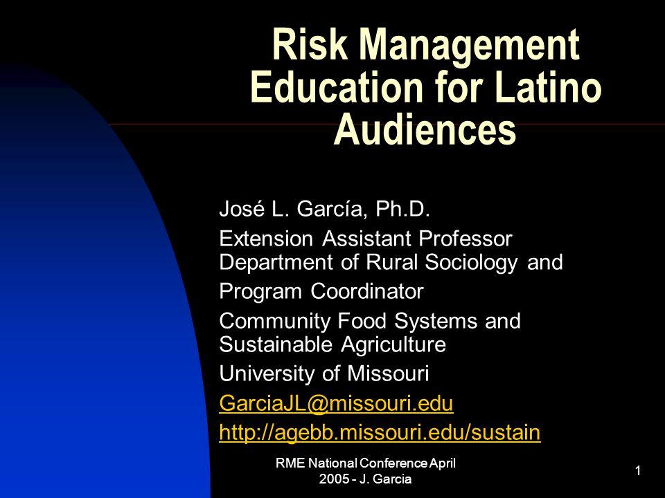 RME National Conference April 2005 - J. Garcia 1 Risk Management Education for Latino Audiences José L. García, Ph.D. Extension Assistant Professor De