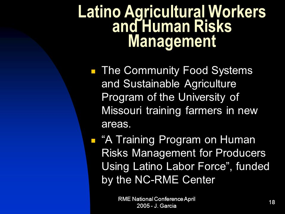 RME National Conference April 2005 - J. Garcia 18 Latino Agricultural Workers and Human Risks Management The Community Food Systems and Sustainable Ag