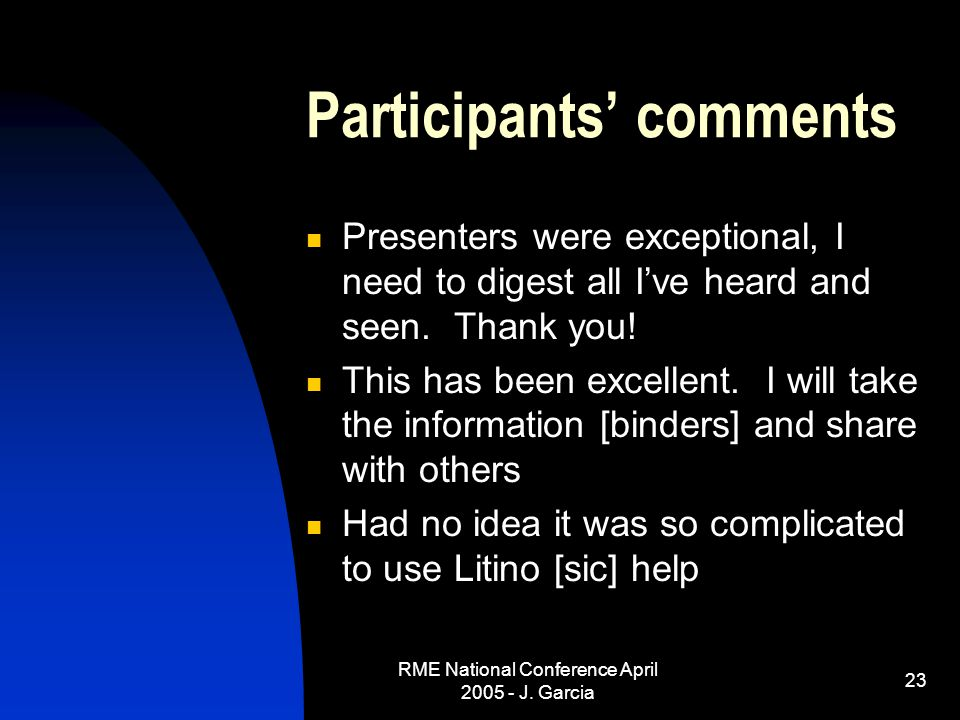 RME National Conference April 2005 - J. Garcia 23 Participants' comments Presenters were exceptional, I need to digest all I've heard and seen. Thank
