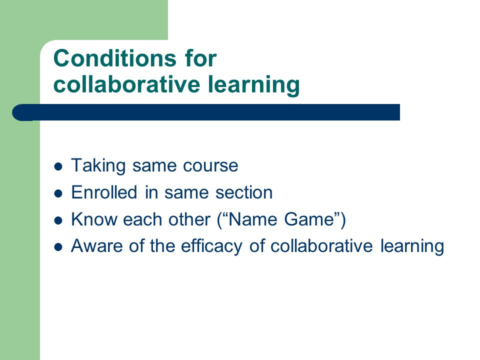 Conditions for collaborative learning Taking same course Enrolled in same section Know each other ( Name Game ) Aware of the efficacy of collaborative learning