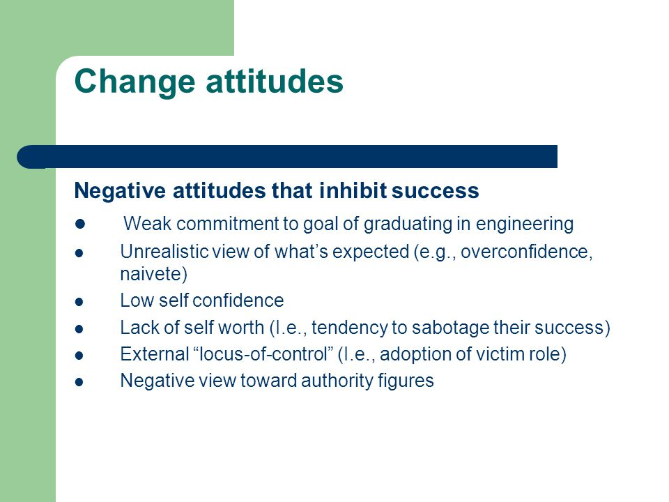 Change attitudes Negative attitudes that inhibit success Weak commitment to goal of graduating in engineering Unrealistic view of what's expected (e.g., overconfidence, naivete) Low self confidence Lack of self worth (I.e., tendency to sabotage their success) External locus-of-control (I.e., adoption of victim role) Negative view toward authority figures