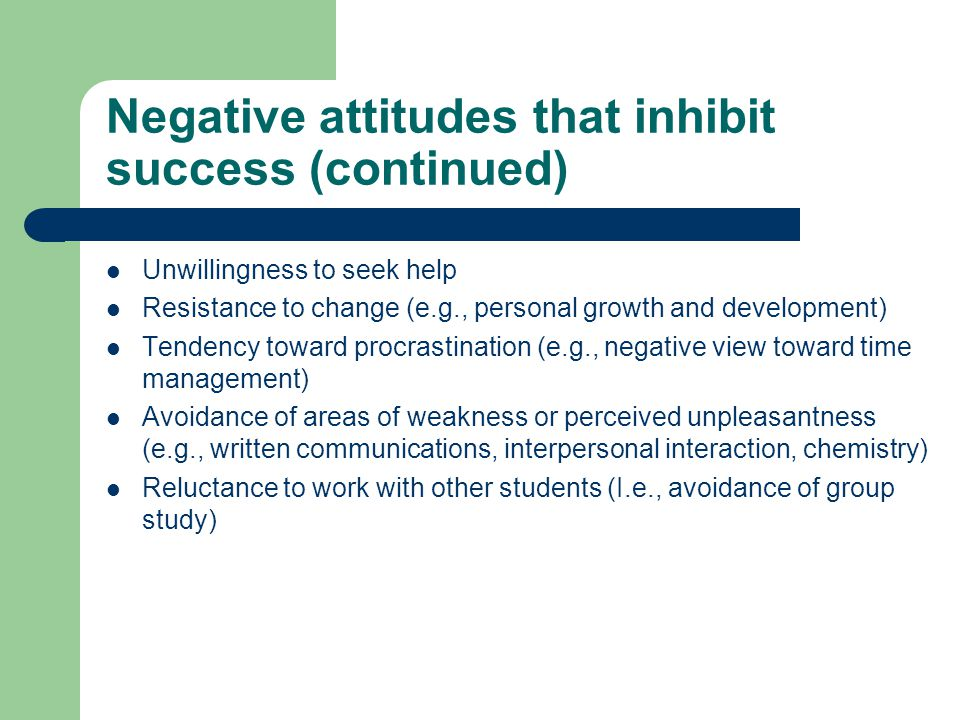 Negative attitudes that inhibit success (continued) Unwillingness to seek help Resistance to change (e.g., personal growth and development) Tendency toward procrastination (e.g., negative view toward time management) Avoidance of areas of weakness or perceived unpleasantness (e.g., written communications, interpersonal interaction, chemistry) Reluctance to work with other students (I.e., avoidance of group study)