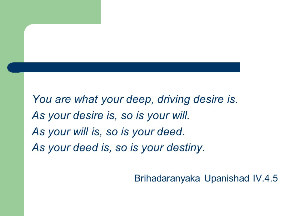 You are what your deep, driving desire is. As your desire is, so is your will.