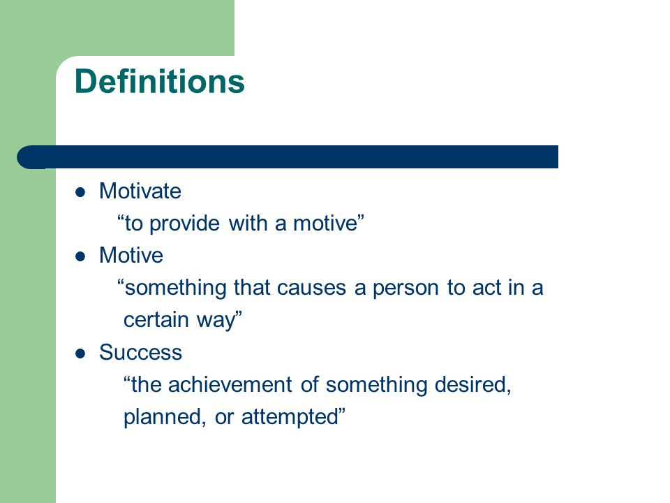 Definitions Motivate to provide with a motive Motive something that causes a person to act in a certain way Success the achievement of something desired, planned, or attempted