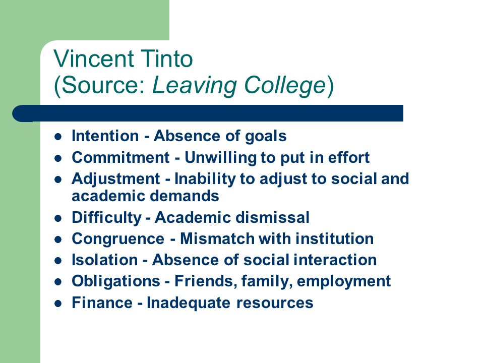 Vincent Tinto (Source: Leaving College) Intention - Absence of goals Commitment - Unwilling to put in effort Adjustment - Inability to adjust to social and academic demands Difficulty - Academic dismissal Congruence - Mismatch with institution Isolation - Absence of social interaction Obligations - Friends, family, employment Finance - Inadequate resources