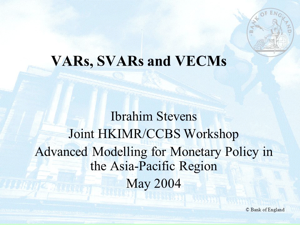 © Bank of England VARs, SVARs and VECMs Ibrahim Stevens Joint HKIMR/CCBS Workshop Advanced Modelling for Monetary Policy in the Asia-Pacific Region Ma