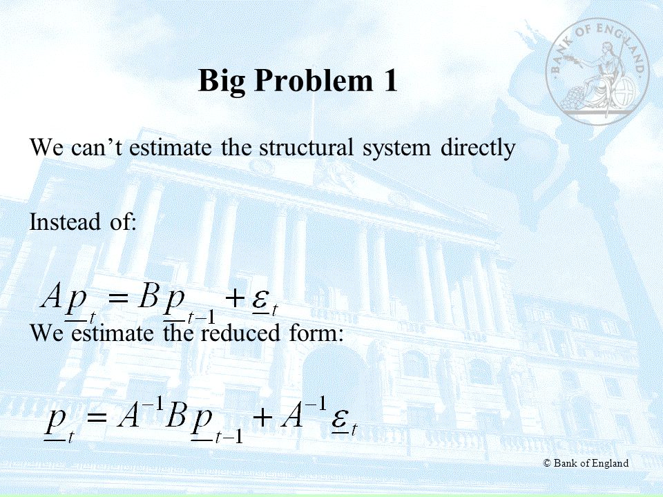 © Bank of England Big Problem 1 We can't estimate the structural system directly Instead of: We estimate the reduced form: