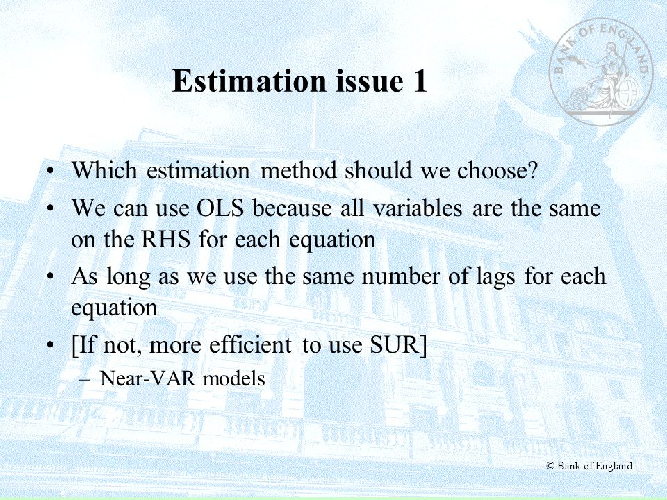 © Bank of England Estimation issue 1 Which estimation method should we choose? We can use OLS because all variables are the same on the RHS for each e